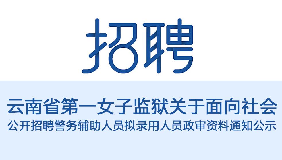 云南省第一女子监狱关于面向社会 公开招聘警务辅助人员拟录用人员政审资料通知公示