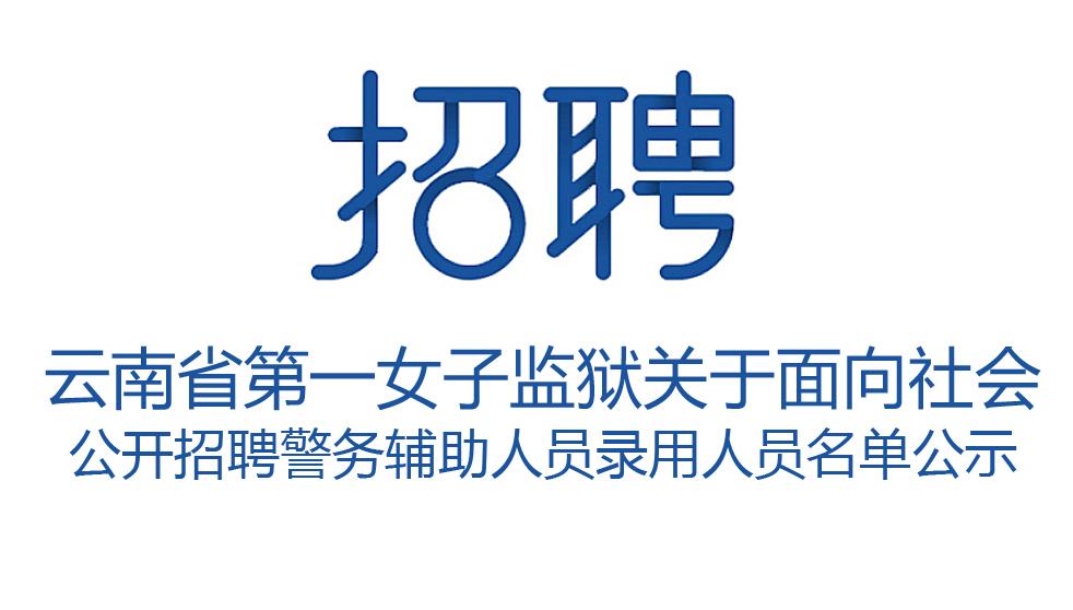 云南省第一女子监狱关于面向社会 公开招聘警务辅助人员录用人员名单公示